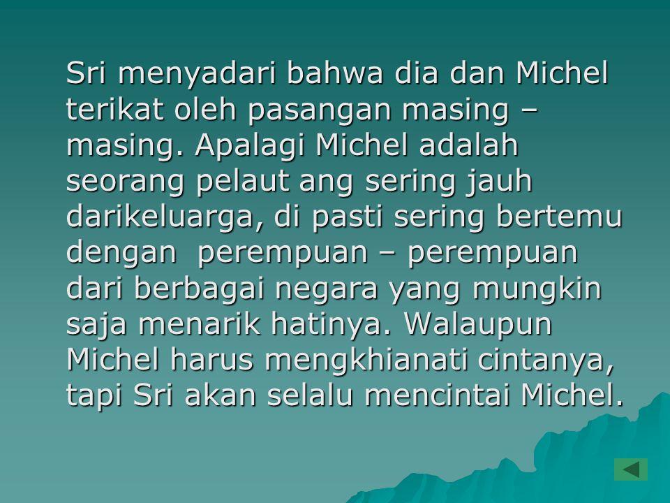 Sri menyadari bahwa dia dan Michel terikat oleh pasangan masing – masing. Apalagi Michel adalah seorang pelaut ang sering jauh darikeluarga, di pasti