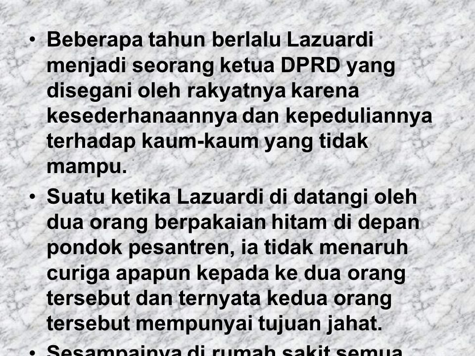 Beberapa tahun berlalu Lazuardi menjadi seorang ketua DPRD yang disegani oleh rakyatnya karena kesederhanaannya dan kepeduliannya terhadap kaum-kaum y