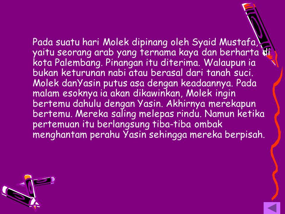 Pada suatu hari Molek dipinang oleh Syaid Mustafa, yaitu seorang arab yang ternama kaya dan berharta di kota Palembang. Pinangan itu diterima. Walaupu