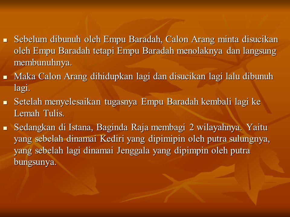 Sebelum dibunuh oleh Empu Baradah, Calon Arang minta disucikan oleh Empu Baradah tetapi Empu Baradah menolaknya dan langsung membunuhnya. Maka Calon A