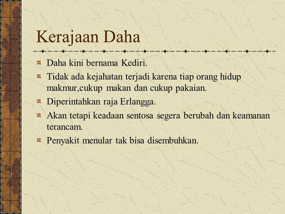 Kerajaan Daha Daha kini bernama Kediri. Tidak ada kejahatan terjadi karena tiap orang hidup makmur,cukup makan dan cukup pakaian. Diperintahkan raja E