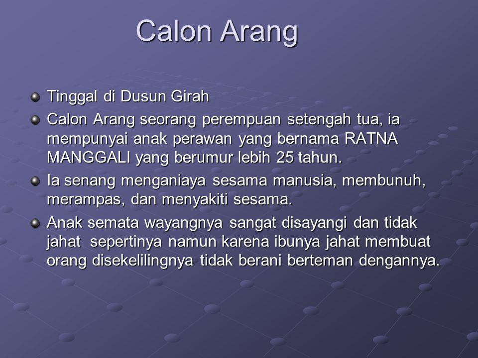Calon Arang Tinggal di Dusun Girah Calon Arang seorang perempuan setengah tua, ia mempunyai anak perawan yang bernama RATNA MANGGALI yang berumur lebi