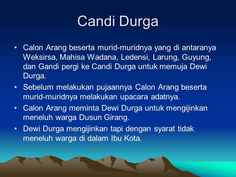 Candi Durga Calon Arang beserta murid-muridnya yang di antaranya Weksirsa, Mahisa Wadana, Ledensi, Larung, Guyung, dan Gandi pergi ke Candi Durga untu