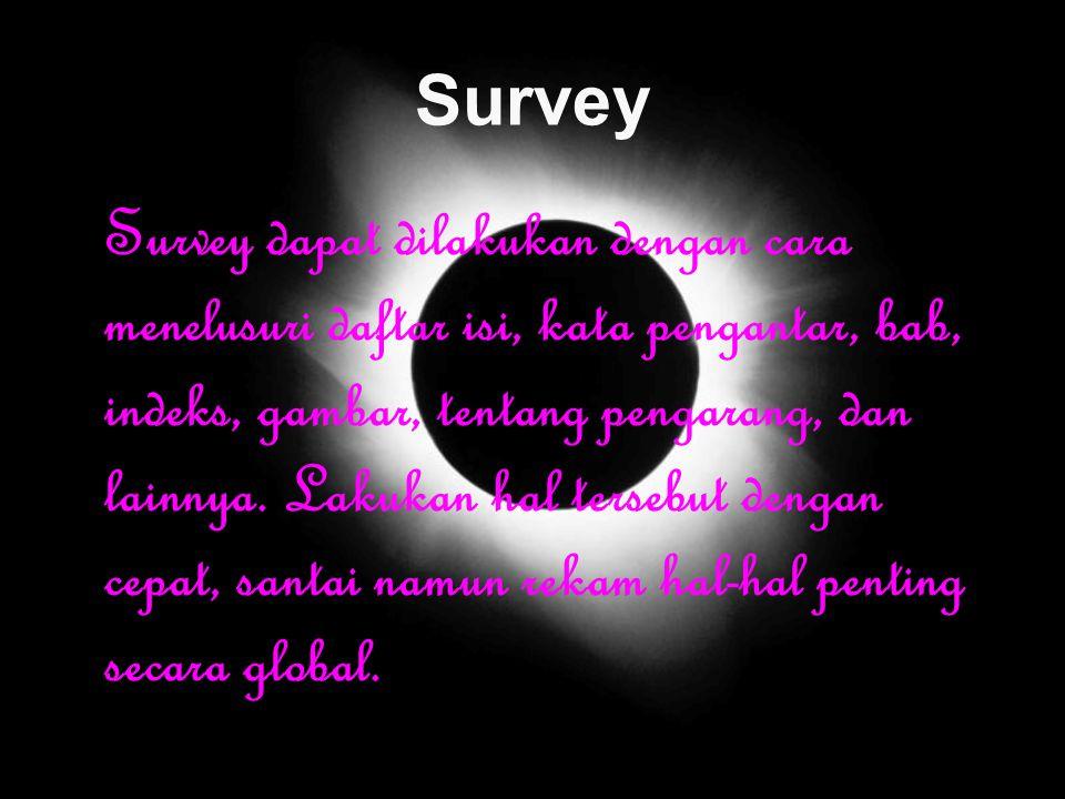 Survey Survey dapat dilakukan dengan cara menelusuri daftar isi, kata pengantar, bab, indeks, gambar, tentang pengarang, dan lainnya. Lakukan hal ters