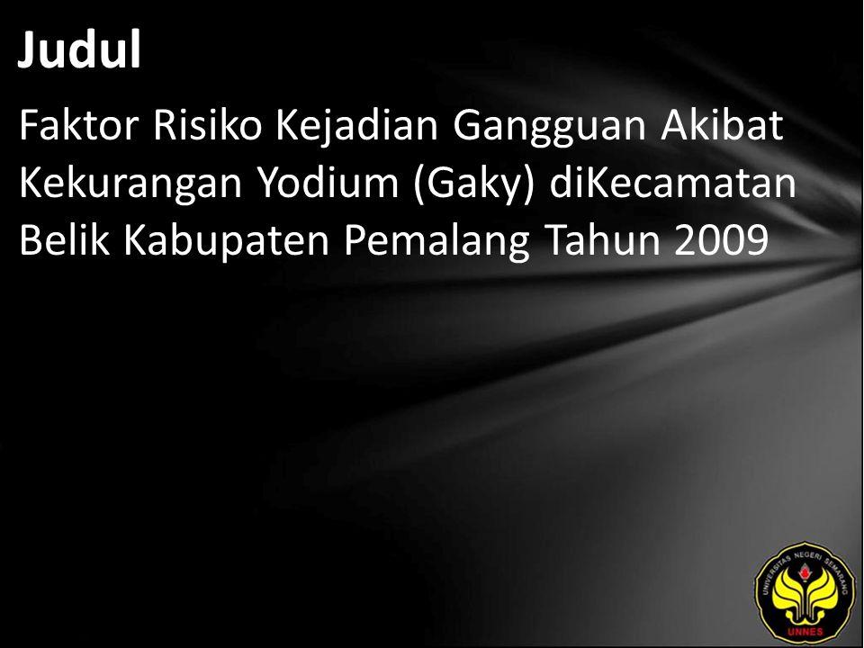 Judul Faktor Risiko Kejadian Gangguan Akibat Kekurangan Yodium (Gaky) diKecamatan Belik Kabupaten Pemalang Tahun 2009