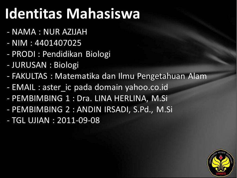 Identitas Mahasiswa - NAMA : NUR AZIJAH - NIM : 4401407025 - PRODI : Pendidikan Biologi - JURUSAN : Biologi - FAKULTAS : Matematika dan Ilmu Pengetahuan Alam - EMAIL : aster_ic pada domain yahoo.co.id - PEMBIMBING 1 : Dra.