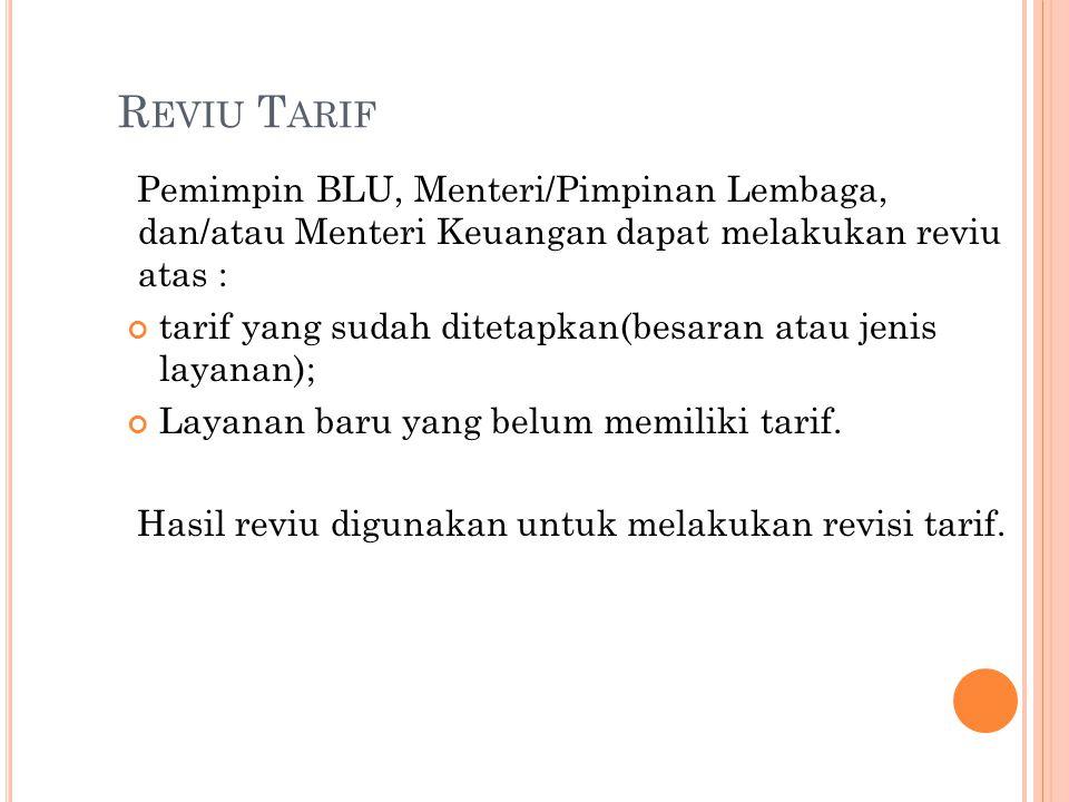 R EVIU T ARIF Pemimpin BLU, Menteri/Pimpinan Lembaga, dan/atau Menteri Keuangan dapat melakukan reviu atas : tarif yang sudah ditetapkan(besaran atau
