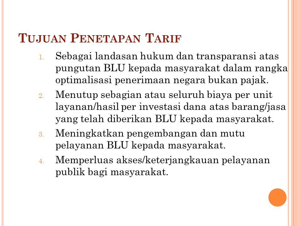 T UJUAN P ENETAPAN T ARIF 1. Sebagai landasan hukum dan transparansi atas pungutan BLU kepada masyarakat dalam rangka optimalisasi penerimaan negara b