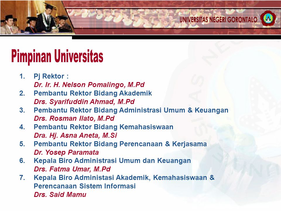 1. Pj Rektor : Dr. Ir. H. Nelson Pomalingo, M.Pd 2.Pembantu Rektor Bidang Akademik Drs. Syarifuddin Ahmad, M.Pd 3.Pembantu Rektor Bidang Administrasi