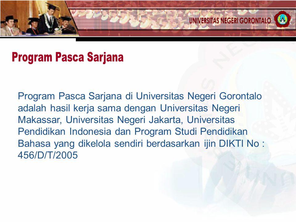Program Pasca Sarjana di Universitas Negeri Gorontalo adalah hasil kerja sama dengan Universitas Negeri Makassar, Universitas Negeri Jakarta, Universitas Pendidikan Indonesia dan Program Studi Pendidikan Bahasa yang dikelola sendiri berdasarkan ijin DIKTI No : 456/D/T/2005
