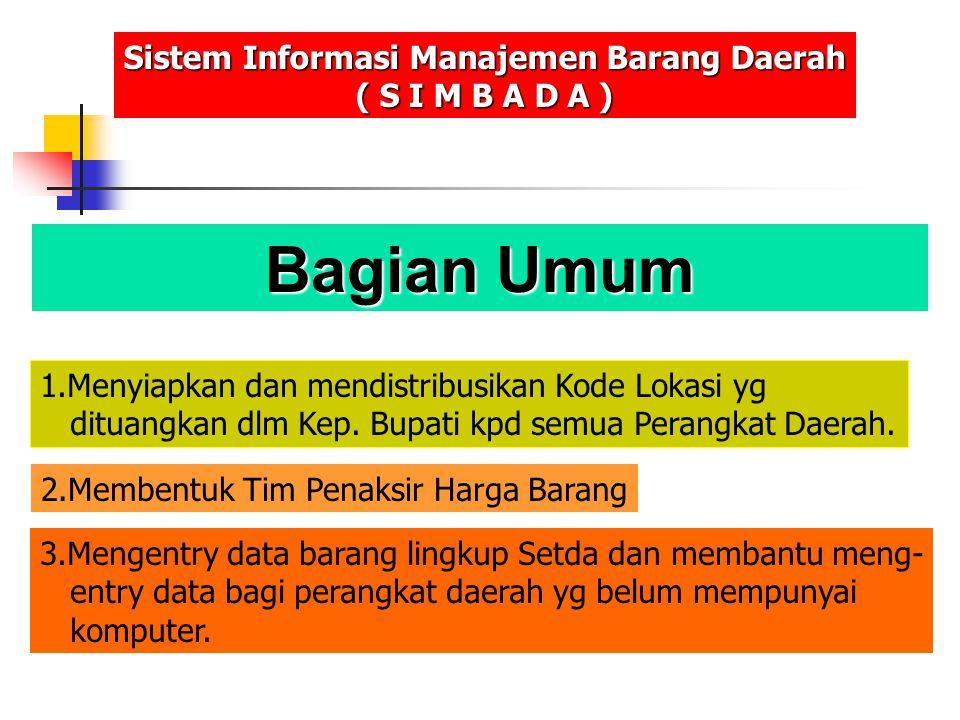 Bagian Umum Sistem Informasi Manajemen Barang Daerah ( S I M B A D A ) 1.Menyiapkan dan mendistribusikan Kode Lokasi yg dituangkan dlm Kep. Bupati kpd