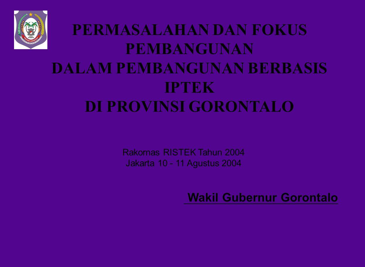 PERMASALAHAN DAN FOKUS PEMBANGUNAN DALAM PEMBANGUNAN BERBASIS IPTEK DI PROVINSI GORONTALO Wakil Gubernur Gorontalo Rakornas RISTEK Tahun 2004 Jakarta 10 - 11 Agustus 2004
