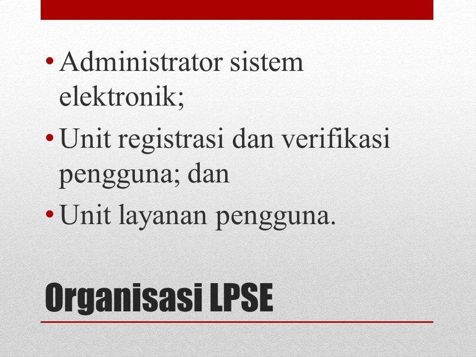 Organisasi LPSE Administrator sistem elektronik; Unit registrasi dan verifikasi pengguna; dan Unit layanan pengguna.