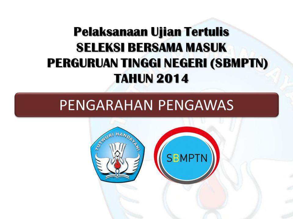 Pelaksanaan Ujian Tertulis SELEKSI BERSAMA MASUK PERGURUAN TINGGI NEGERI (SBMPTN) TAHUN 2014 PENGARAHAN PENGAWAS