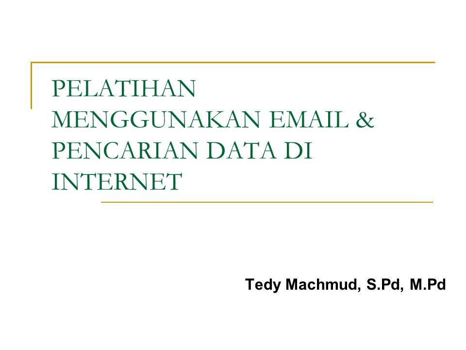 PELATIHAN MENGGUNAKAN EMAIL & PENCARIAN DATA DI INTERNET Tedy Machmud, S.Pd, M.Pd