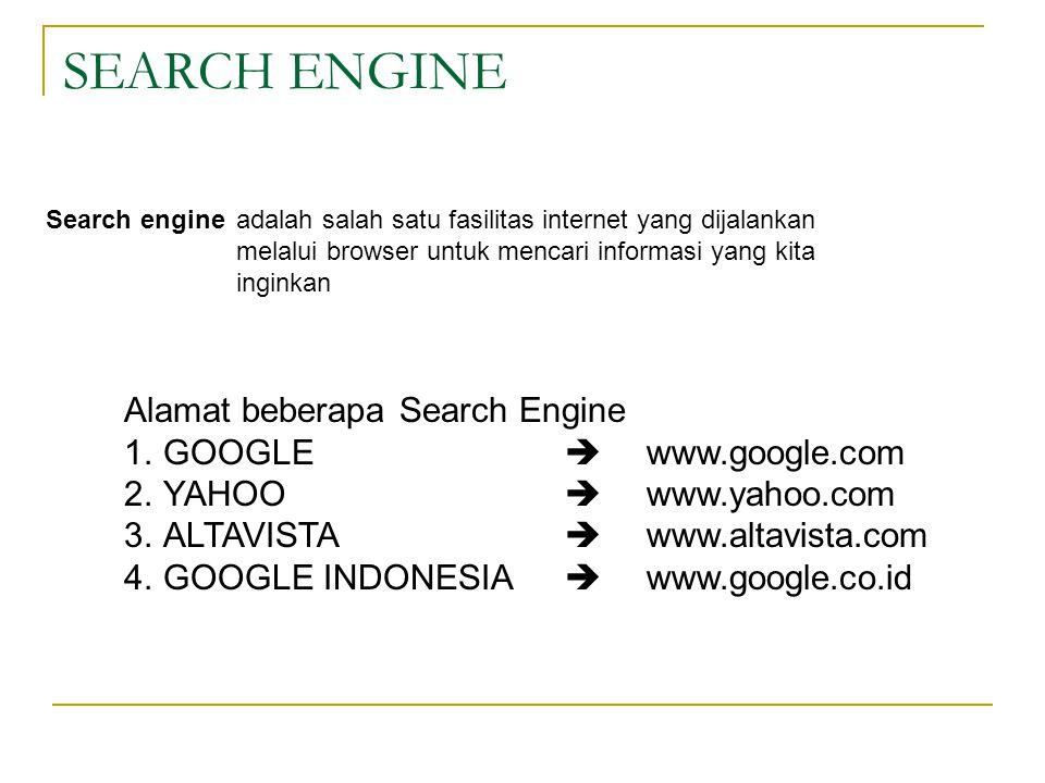 SEARCH ENGINE Search engineadalah salah satu fasilitas internet yang dijalankan melalui browser untuk mencari informasi yang kita inginkan Alamat beberapa Search Engine 1.GOOGLE  www.google.com 2.YAHOO  www.yahoo.com 3.ALTAVISTA  www.altavista.com 4.GOOGLE INDONESIA  www.google.co.id