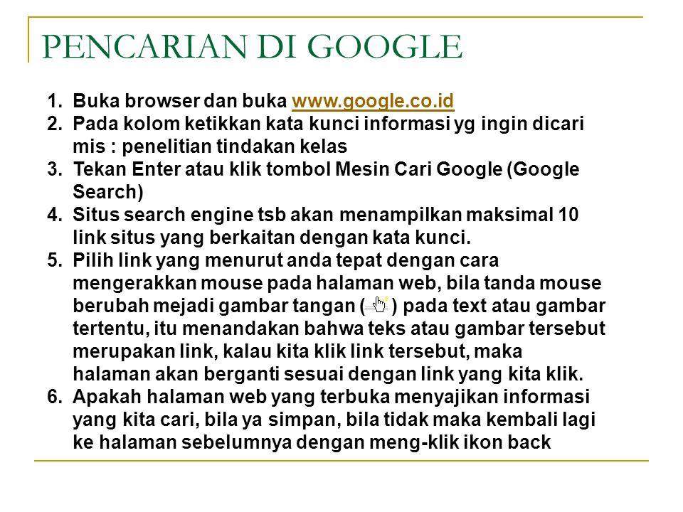 PENCARIAN DI GOOGLE 1.Buka browser dan buka www.google.co.id 2.Pada kolom ketikkan kata kunci informasi yg ingin dicari mis : penelitian tindakan kelas 3.Tekan Enter atau klik tombol Mesin Cari Google (Google Search) 4.Situs search engine tsb akan menampilkan maksimal 10 link situs yang berkaitan dengan kata kunci.