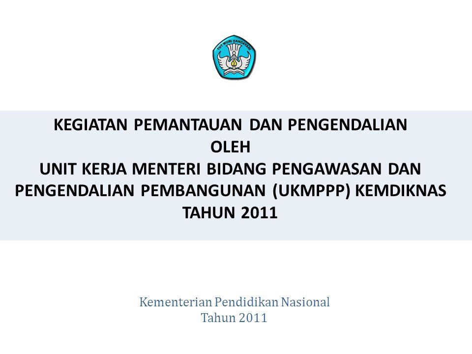 KEGIATAN PEMANTAUAN DAN PENGENDALIAN OLEH UNIT KERJA MENTERI BIDANG PENGAWASAN DAN PENGENDALIAN PEMBANGUNAN (UKMPPP) KEMDIKNAS TAHUN 2011 Kementerian Pendidikan Nasional Tahun 2011