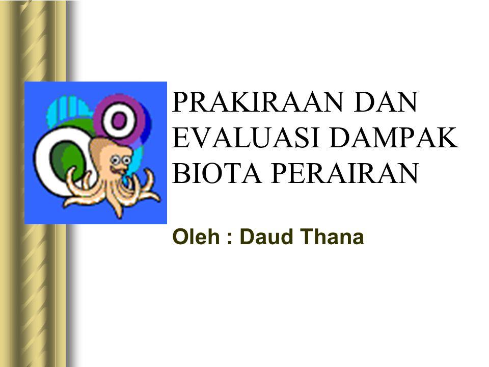 PRAKIRAAN DAN EVALUASI DAMPAK BIOTA PERAIRAN Oleh : Daud Thana