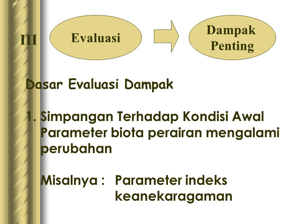 Evaluasi Dampak Penting III Dasar Evaluasi Dampak 1.Simpangan Terhadap Kondisi Awal Parameter biota perairan mengalami perubahan Misalnya : Parameter