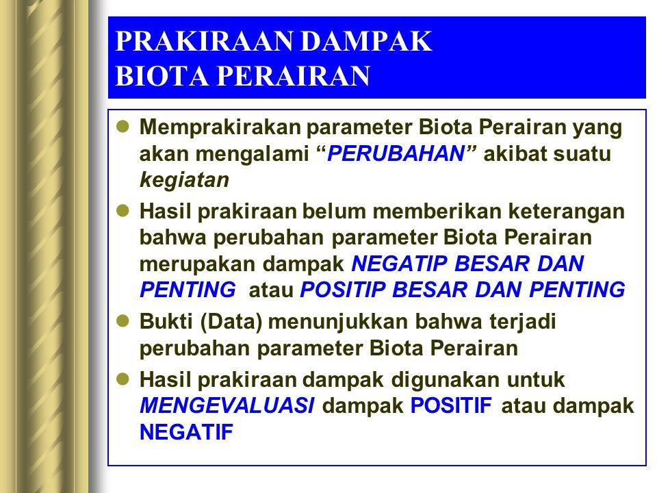 "PRAKIRAAN DAMPAK BIOTA PERAIRAN Memprakirakan parameter Biota Perairan yang akan mengalami ""PERUBAHAN"" akibat suatu kegiatan Hasil prakiraan belum mem"