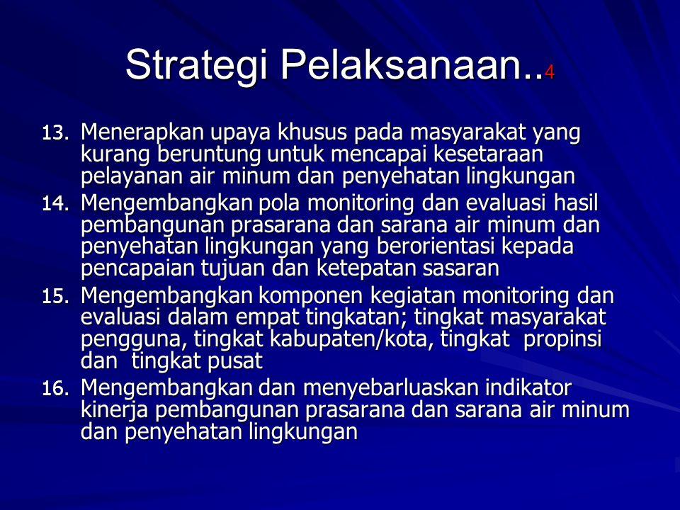 Strategi Pelaksanaan.. 4 13. Menerapkan upaya khusus pada masyarakat yang kurang beruntung untuk mencapai kesetaraan pelayanan air minum dan penyehata