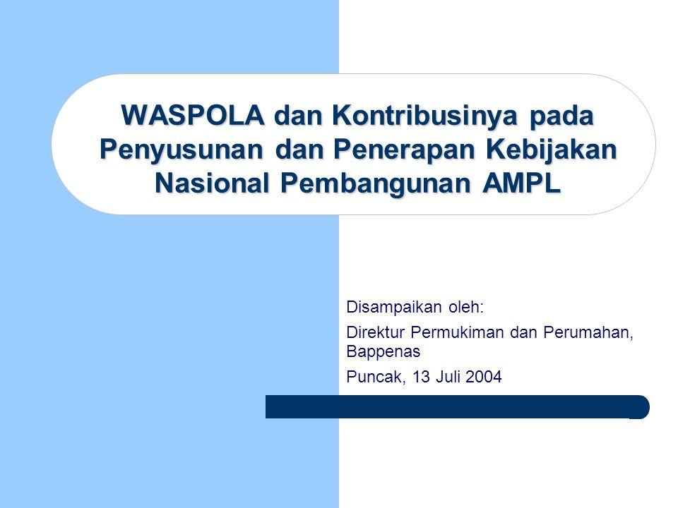 WASPOLA dan Kontribusinya pada Penyusunan dan Penerapan Kebijakan Nasional Pembangunan AMPL Disampaikan oleh: Direktur Permukiman dan Perumahan, Bappe