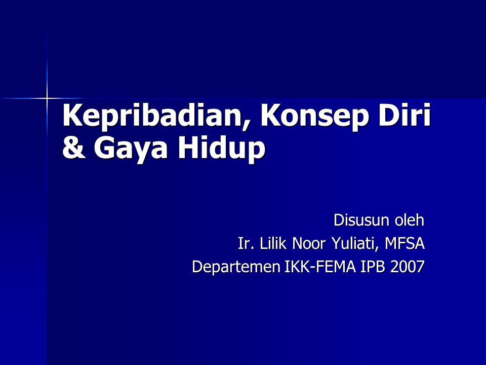 Disusun oleh Ir. Lilik Noor Yuliati, MFSA Ir. Lilik Noor Yuliati, MFSA Departemen IKK-FEMA IPB 2007 Kepribadian, Konsep Diri & Gaya Hidup
