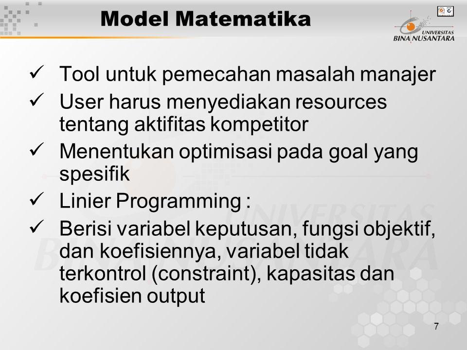 7 Model Matematika Tool untuk pemecahan masalah manajer User harus menyediakan resources tentang aktifitas kompetitor Menentukan optimisasi pada goal yang spesifik Linier Programming : Berisi variabel keputusan, fungsi objektif, dan koefisiennya, variabel tidak terkontrol (constraint), kapasitas dan koefisien output