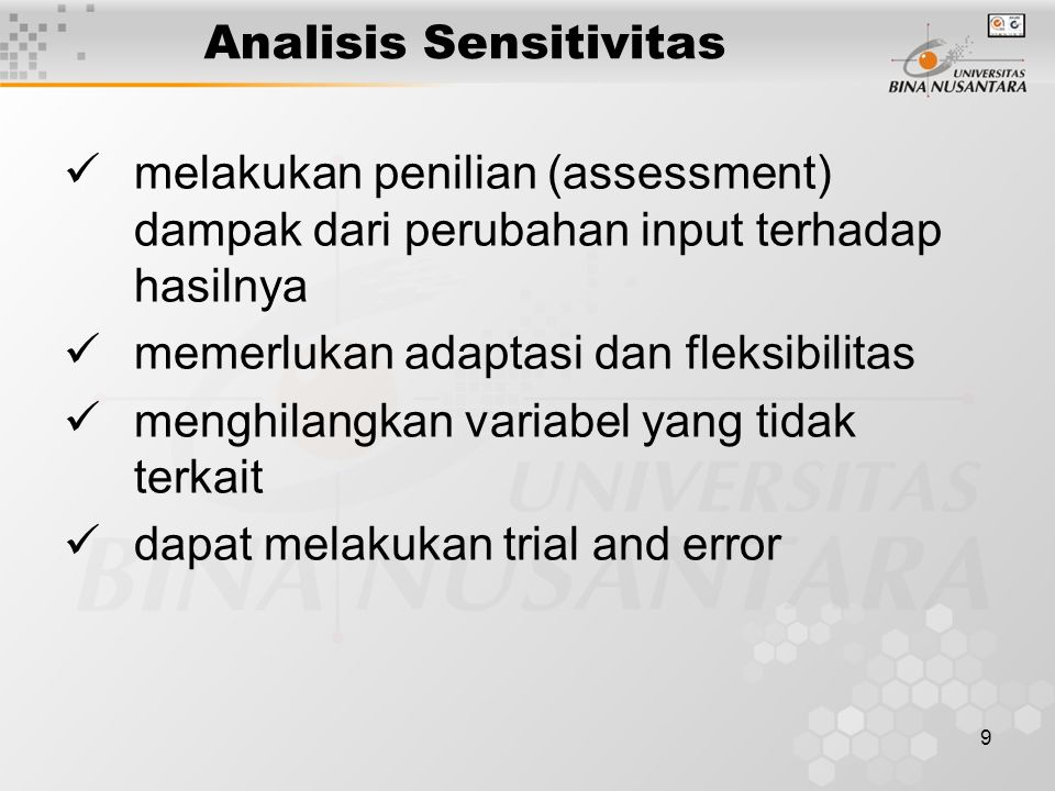 9 Analisis Sensitivitas melakukan penilian (assessment) dampak dari perubahan input terhadap hasilnya memerlukan adaptasi dan fleksibilitas menghilangkan variabel yang tidak terkait dapat melakukan trial and error