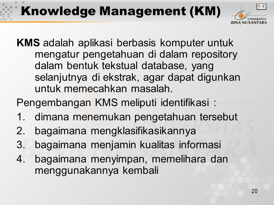20 Knowledge Management (KM) KMS adalah aplikasi berbasis komputer untuk mengatur pengetahuan di dalam repository dalam bentuk tekstual database, yang