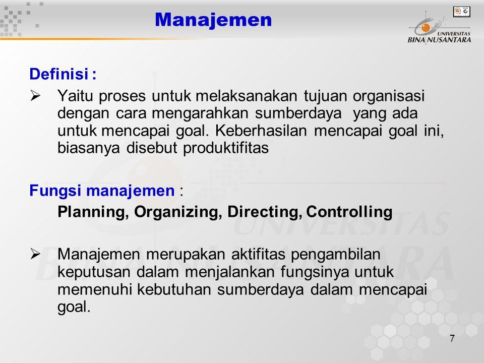 7 Manajemen Definisi :  Yaitu proses untuk melaksanakan tujuan organisasi dengan cara mengarahkan sumberdaya yang ada untuk mencapai goal. Keberhasil