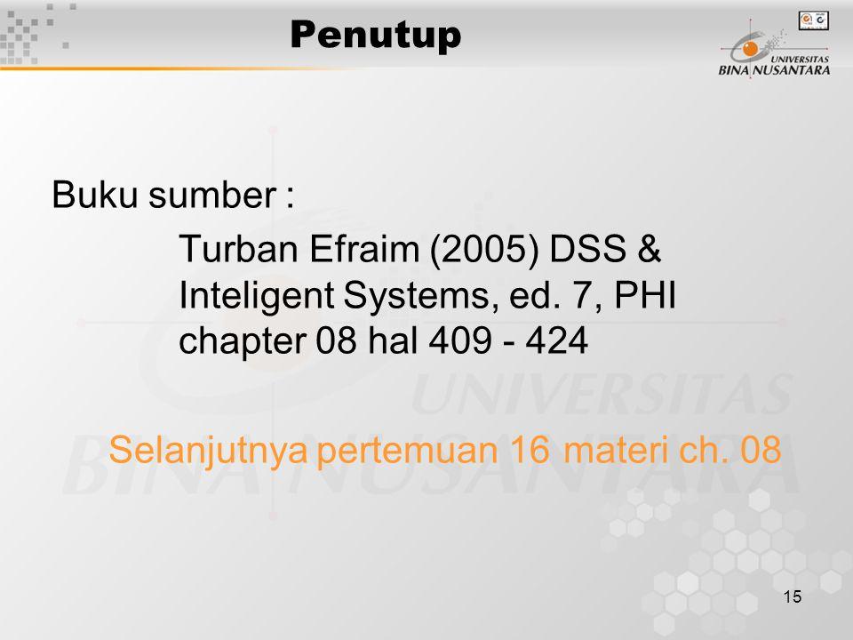15 Penutup Buku sumber : Turban Efraim (2005) DSS & Inteligent Systems, ed. 7, PHI chapter 08 hal 409 - 424 Selanjutnya pertemuan 16 materi ch. 08