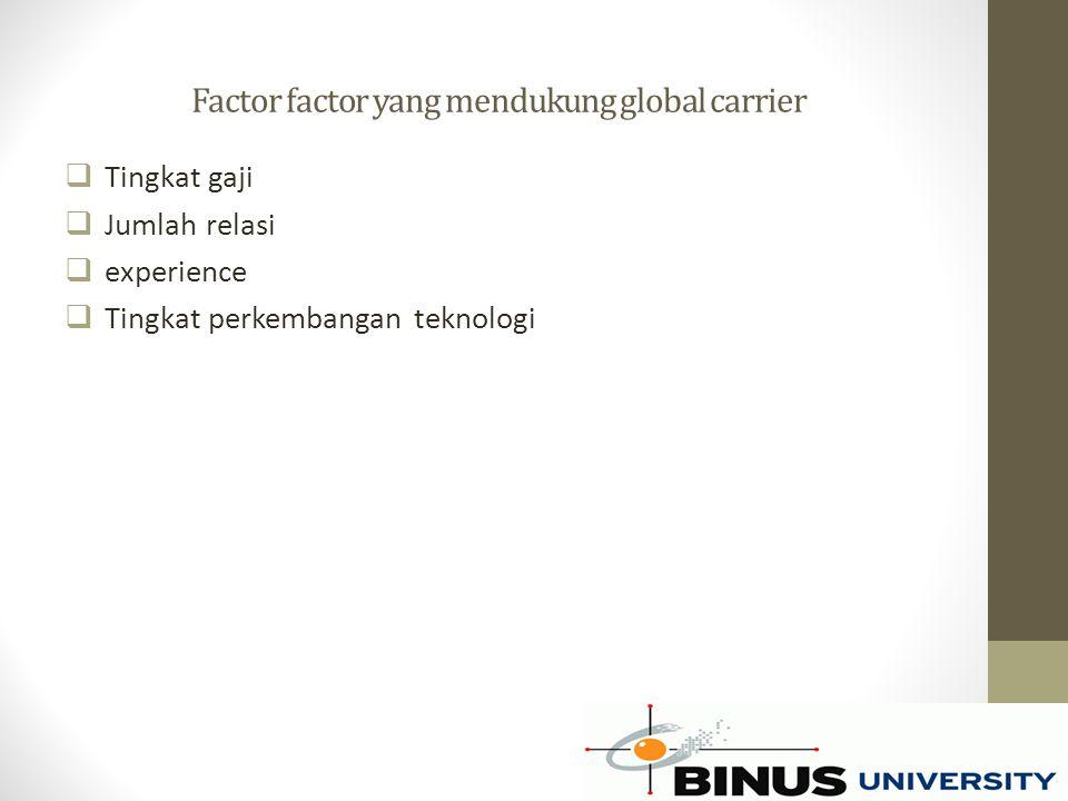 Factor factor yang mendukung global carrier  Tingkat gaji  Jumlah relasi  experience  Tingkat perkembangan teknologi