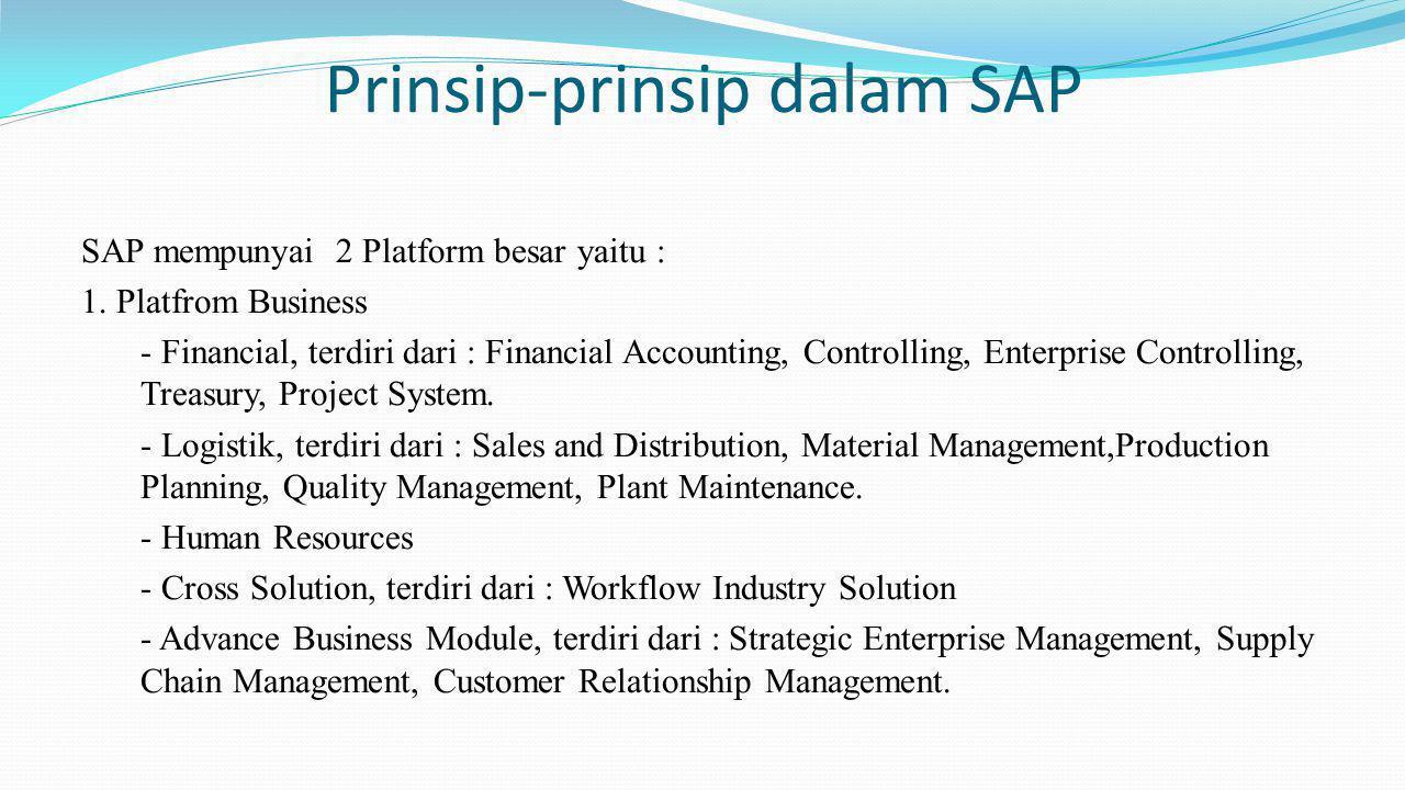 Prinsip-prinsip dalam SAP SAP mempunyai 2 Platform besar yaitu : 1. Platfrom Business - Financial, terdiri dari : Financial Accounting, Controlling, E
