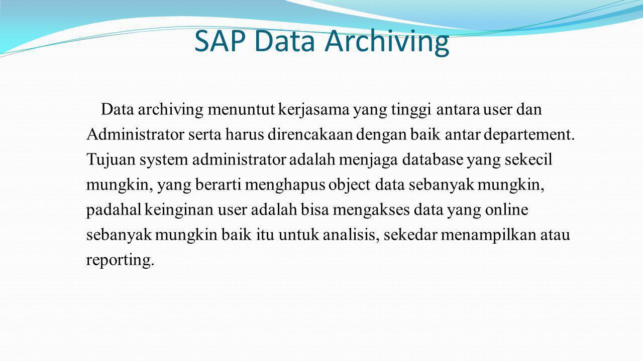 SAP Data Archiving Data archiving menuntut kerjasama yang tinggi antara user dan Administrator serta harus direncakaan dengan baik antar departement.