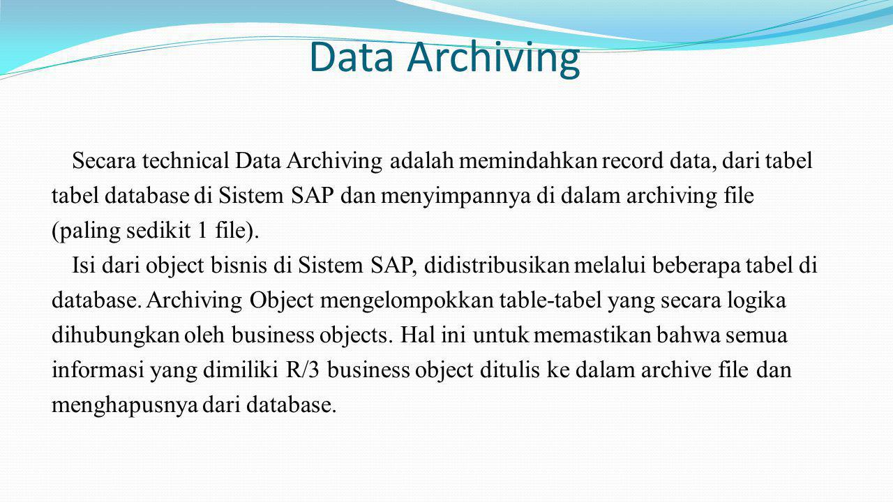 Data Archiving Secara technical Data Archiving adalah memindahkan record data, dari tabel tabel database di Sistem SAP dan menyimpannya di dalam archi