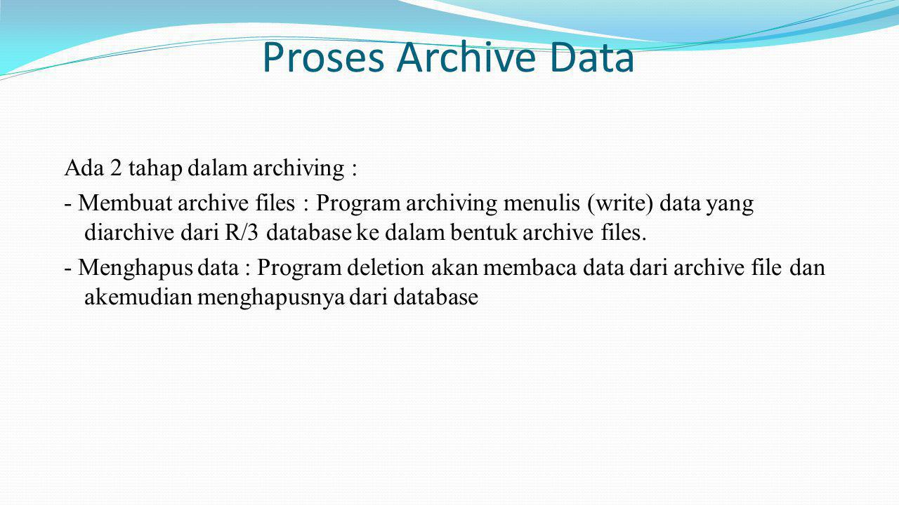 Proses Archive Data Ada 2 tahap dalam archiving : - Membuat archive files : Program archiving menulis (write) data yang diarchive dari R/3 database ke