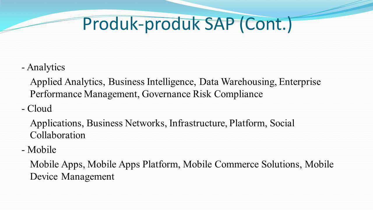 Produk-produk SAP (Cont.) - Analytics Applied Analytics, Business Intelligence, Data Warehousing, Enterprise Performance Management, Governance Risk Compliance - Cloud Applications, Business Networks, Infrastructure, Platform, Social Collaboration - Mobile Mobile Apps, Mobile Apps Platform, Mobile Commerce Solutions, Mobile Device Management