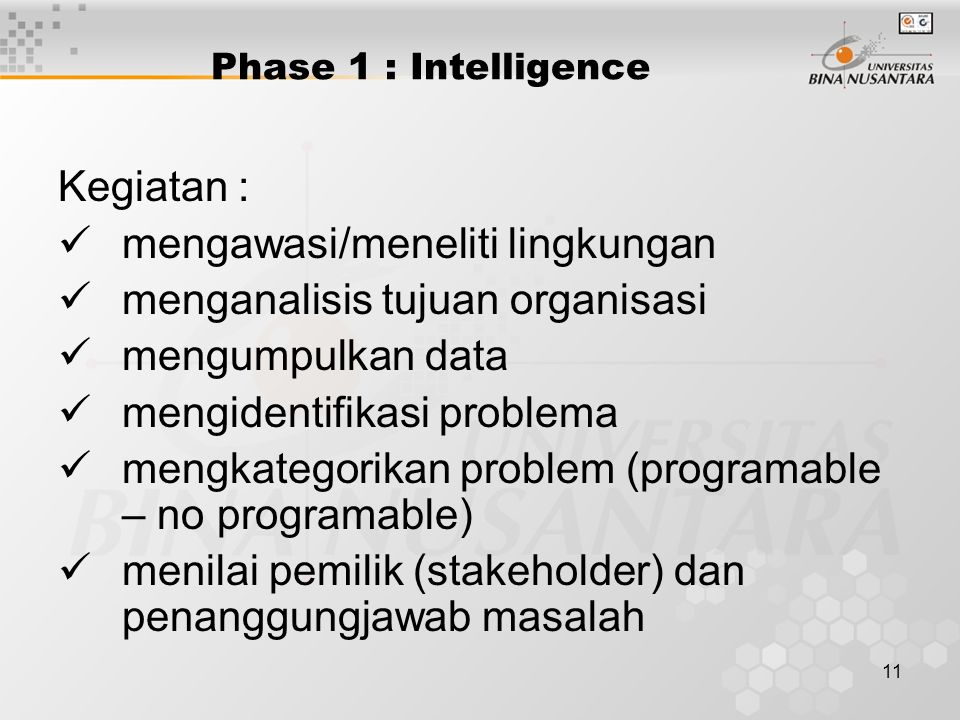 11 Phase 1 : Intelligence Kegiatan : mengawasi/meneliti lingkungan menganalisis tujuan organisasi mengumpulkan data mengidentifikasi problema mengkate
