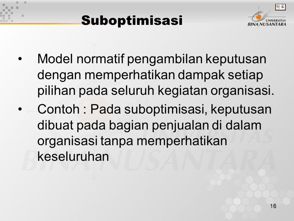 16 Suboptimisasi Model normatif pengambilan keputusan dengan memperhatikan dampak setiap pilihan pada seluruh kegiatan organisasi. Contoh : Pada subop
