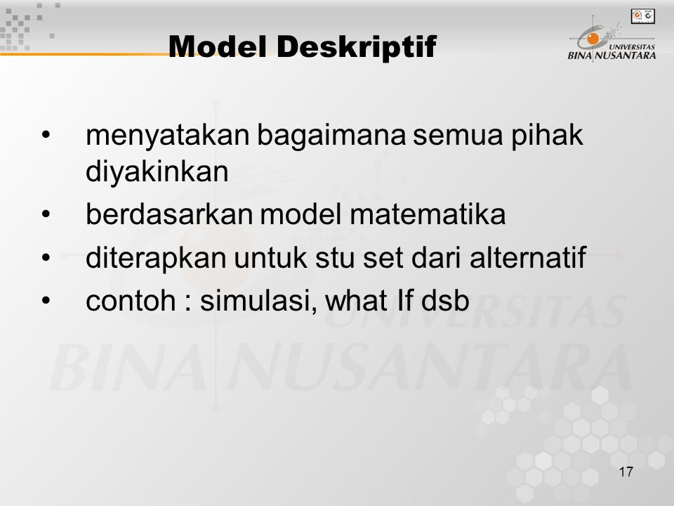 17 Model Deskriptif menyatakan bagaimana semua pihak diyakinkan berdasarkan model matematika diterapkan untuk stu set dari alternatif contoh : simulas