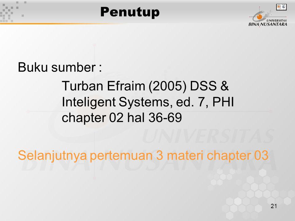 21 Penutup Buku sumber : Turban Efraim (2005) DSS & Inteligent Systems, ed. 7, PHI chapter 02 hal 36-69 Selanjutnya pertemuan 3 materi chapter 03