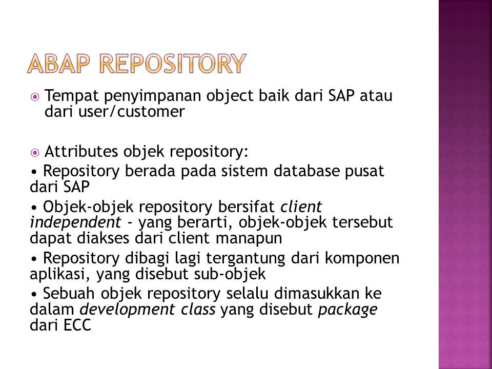  Tempat penyimpanan object baik dari SAP atau dari user/customer  Attributes objek repository: Repository berada pada sistem database pusat dari SAP Objek-objek repository bersifat client independent - yang berarti, objek-objek tersebut dapat diakses dari client manapun Repository dibagi lagi tergantung dari komponen aplikasi, yang disebut sub-objek Sebuah objek repository selalu dimasukkan ke dalam development class yang disebut package dari ECC