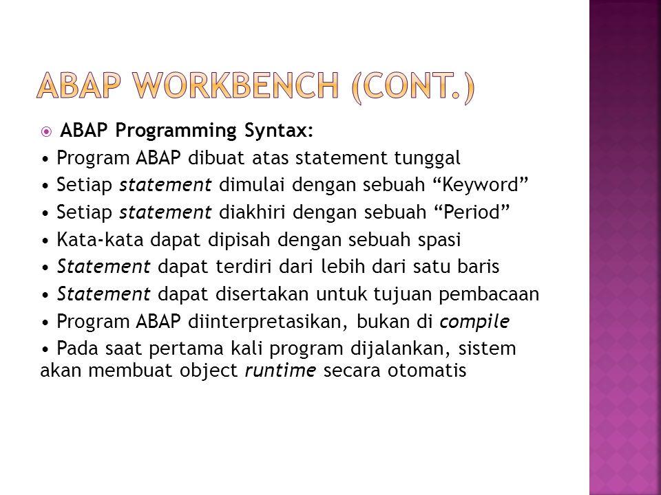  ABAP Programming Syntax: Program ABAP dibuat atas statement tunggal Setiap statement dimulai dengan sebuah Keyword Setiap statement diakhiri dengan sebuah Period Kata-kata dapat dipisah dengan sebuah spasi Statement dapat terdiri dari lebih dari satu baris Statement dapat disertakan untuk tujuan pembacaan Program ABAP diinterpretasikan, bukan di compile Pada saat pertama kali program dijalankan, sistem akan membuat object runtime secara otomatis