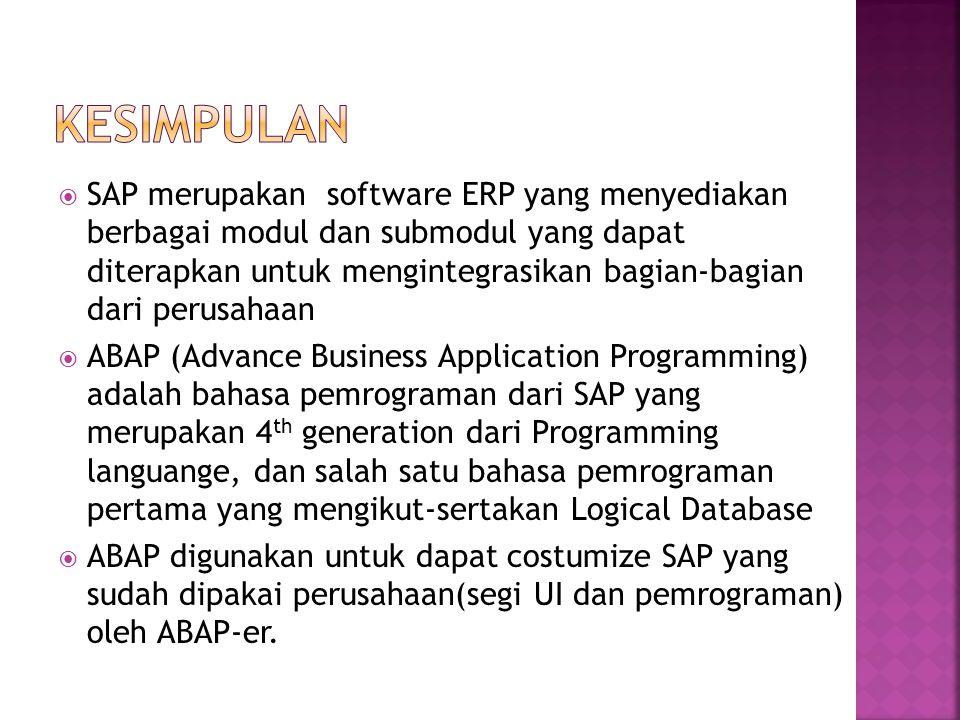  SAP merupakan software ERP yang menyediakan berbagai modul dan submodul yang dapat diterapkan untuk mengintegrasikan bagian-bagian dari perusahaan  ABAP (Advance Business Application Programming) adalah bahasa pemrograman dari SAP yang merupakan 4 th generation dari Programming languange, dan salah satu bahasa pemrograman pertama yang mengikut-sertakan Logical Database  ABAP digunakan untuk dapat costumize SAP yang sudah dipakai perusahaan(segi UI dan pemrograman) oleh ABAP-er.