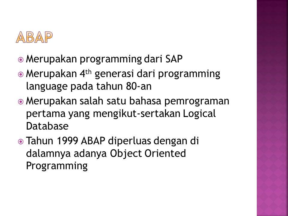  Merupakan programming dari SAP  Merupakan 4 th generasi dari programming language pada tahun 80-an  Merupakan salah satu bahasa pemrograman pertama yang mengikut-sertakan Logical Database  Tahun 1999 ABAP diperluas dengan di dalamnya adanya Object Oriented Programming