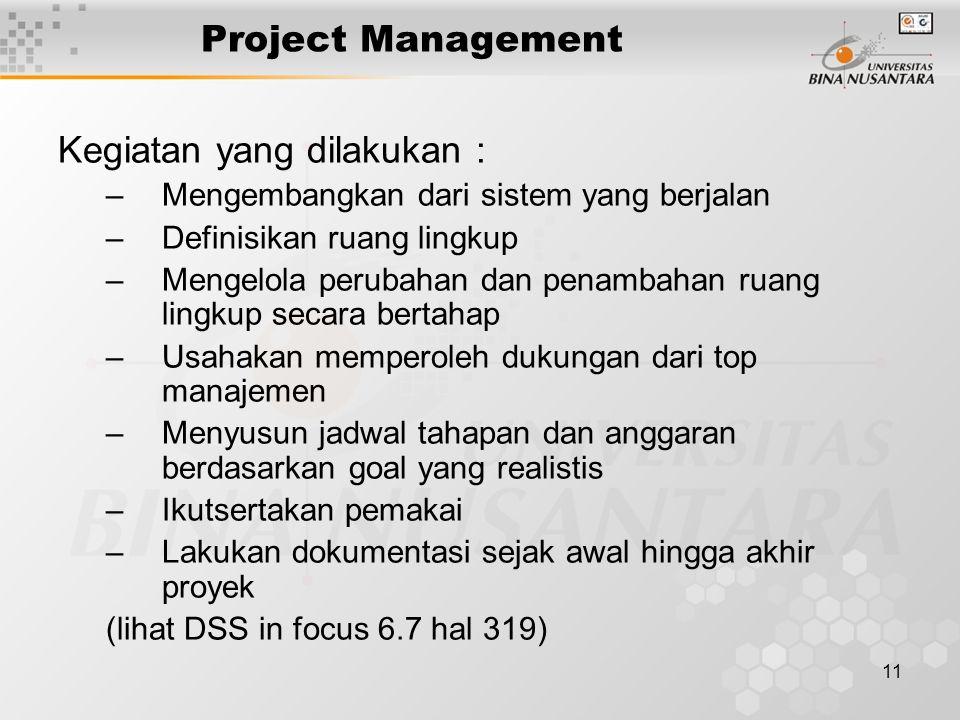 11 Project Management Kegiatan yang dilakukan : –Mengembangkan dari sistem yang berjalan –Definisikan ruang lingkup –Mengelola perubahan dan penambahan ruang lingkup secara bertahap –Usahakan memperoleh dukungan dari top manajemen –Menyusun jadwal tahapan dan anggaran berdasarkan goal yang realistis –Ikutsertakan pemakai –Lakukan dokumentasi sejak awal hingga akhir proyek (lihat DSS in focus 6.7 hal 319)