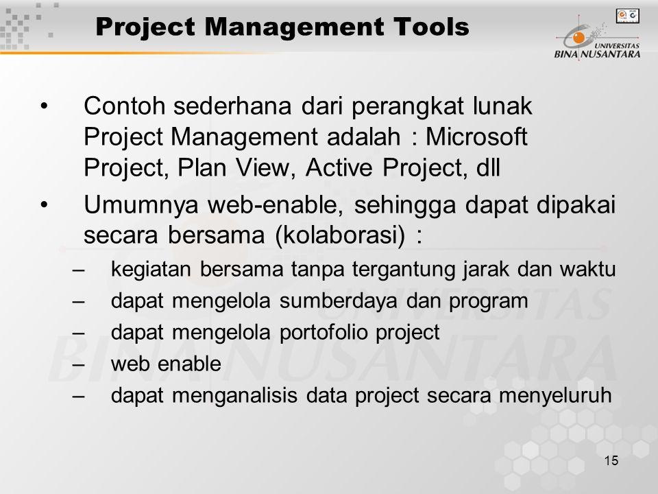 15 Project Management Tools Contoh sederhana dari perangkat lunak Project Management adalah : Microsoft Project, Plan View, Active Project, dll Umumnya web-enable, sehingga dapat dipakai secara bersama (kolaborasi) : –kegiatan bersama tanpa tergantung jarak dan waktu –dapat mengelola sumberdaya dan program –dapat mengelola portofolio project –web enable –dapat menganalisis data project secara menyeluruh