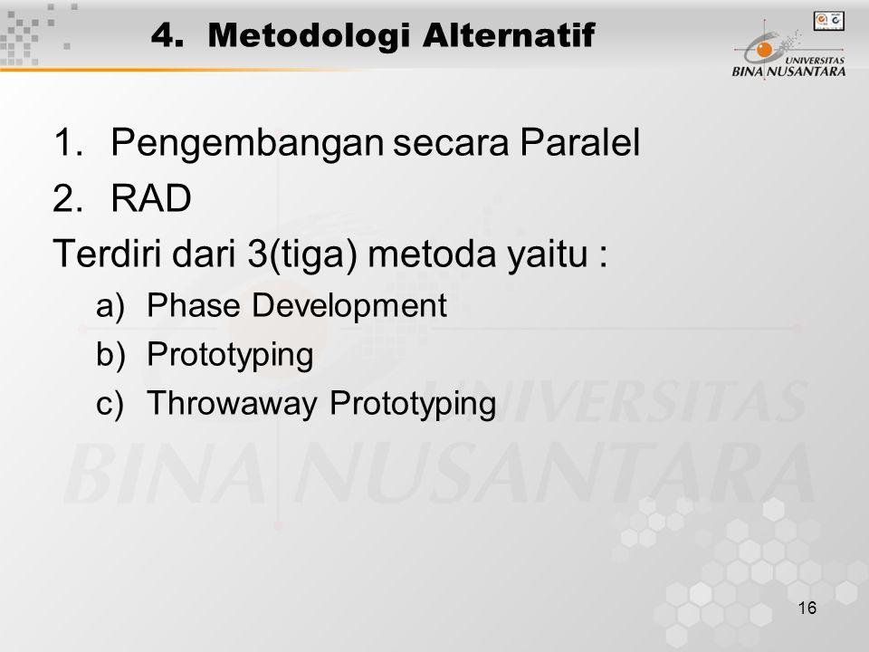 16 4. Metodologi Alternatif 1.Pengembangan secara Paralel 2.RAD Terdiri dari 3(tiga) metoda yaitu : a)Phase Development b)Prototyping c)Throwaway Prot